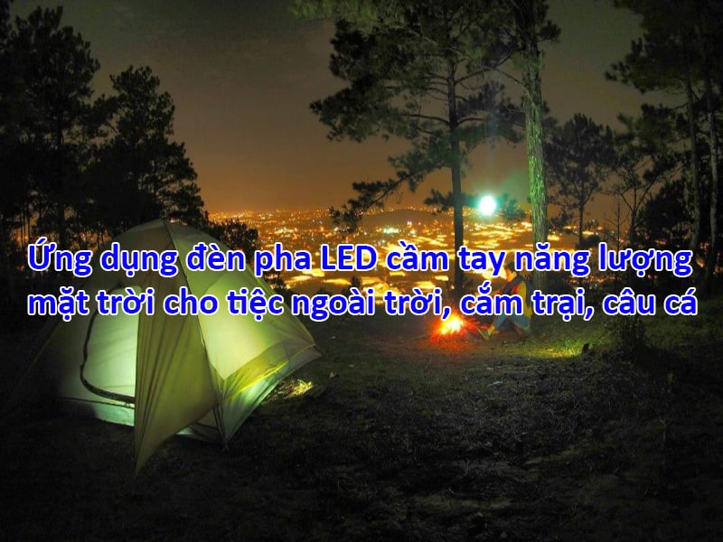 ứng dụng đèn pha led cầm tay năng lượng mặt trời cho tiệc ngoài trời cắm trại, câu cá