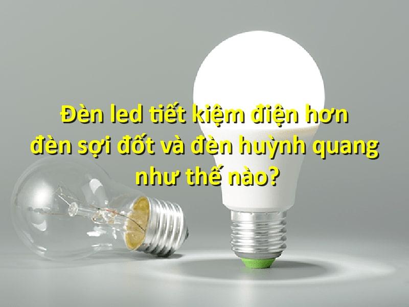 đèn led tiết kiệm điện hơn đèn sợi đốt và đèn huỳnh quang như thế nào